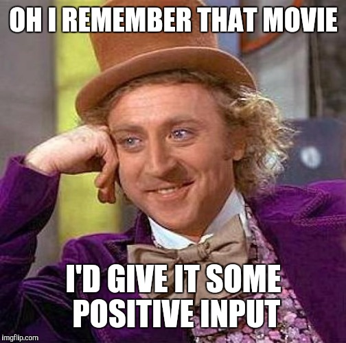 Creepy Condescending Wonka Meme | OH I REMEMBER THAT MOVIE I'D GIVE IT SOME POSITIVE INPUT | image tagged in memes,creepy condescending wonka | made w/ Imgflip meme maker