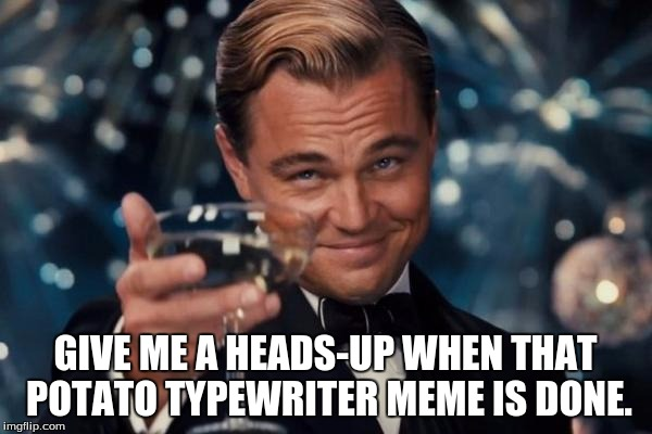 Leonardo Dicaprio Cheers Meme | GIVE ME A HEADS-UP WHEN THAT POTATO TYPEWRITER MEME IS DONE. | image tagged in memes,leonardo dicaprio cheers | made w/ Imgflip meme maker