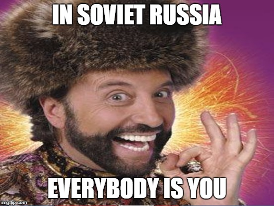 IN SOVIET RUSSIA EVERYBODY IS YOU | made w/ Imgflip meme maker