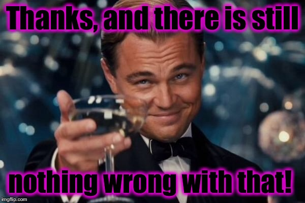 Leonardo Dicaprio Cheers Meme | Thanks, and there is still nothing wrong with that! | image tagged in memes,leonardo dicaprio cheers | made w/ Imgflip meme maker