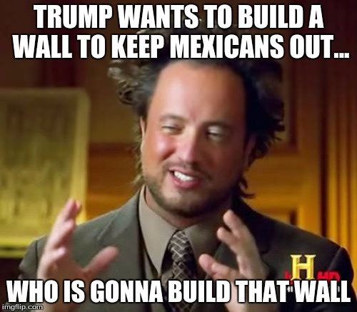 Trump's Wall |  TRUMP WANTS TO BUILD A WALL TO KEEP MEXICANS OUT... WHO IS GONNA BUILD THAT WALL | image tagged in memes,ancient aliens | made w/ Imgflip meme maker