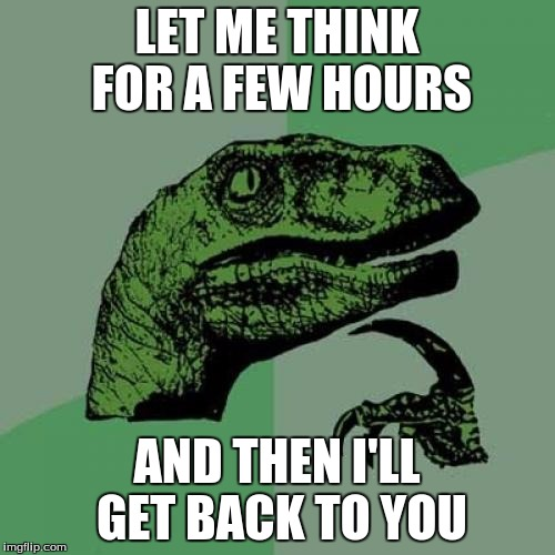 Philosoraptor Meme | LET ME THINK FOR A FEW HOURS AND THEN I'LL GET BACK TO YOU | image tagged in memes,philosoraptor | made w/ Imgflip meme maker
