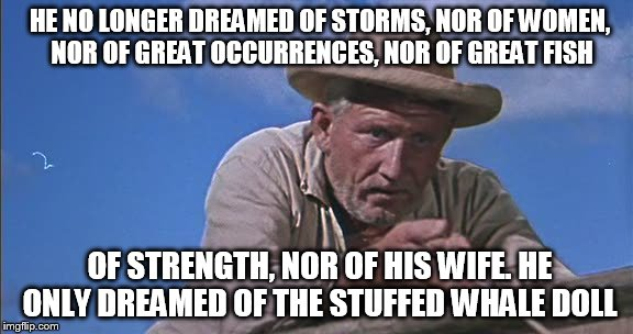 HE NO LONGER DREAMED OF STORMS, NOR OF WOMEN, NOR OF GREAT OCCURRENCES, NOR OF GREAT FISH OF STRENGTH, NOR OF HIS WIFE. HE ONLY DREAMED OF T | made w/ Imgflip meme maker