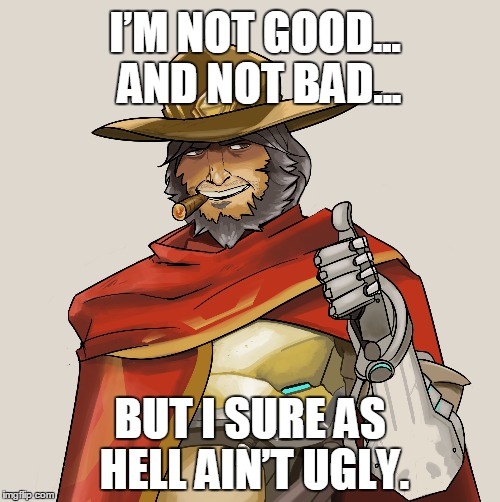 I'm not good... and not bad... | I'M NOT GOOD... AND NOT BAD... BUT I SURE AS HELL AIN'T UGLY. | image tagged in overwatch,memes,funny memes | made w/ Imgflip meme maker