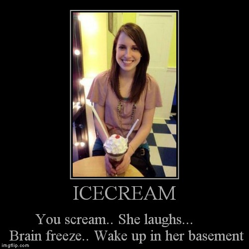 Overly Demotivational | ICECREAM | You scream.. She laughs...      Brain freeze.. Wake up in her basement | image tagged in funny,demotivationals | made w/ Imgflip demotivational maker