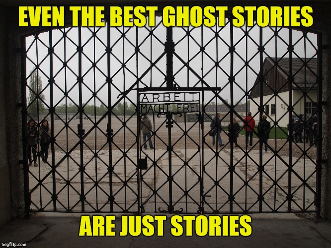 Story time |  EVEN THE BEST GHOST STORIES; ARE JUST STORIES | image tagged in dachu,story,ghost stories,jews,denial | made w/ Imgflip meme maker