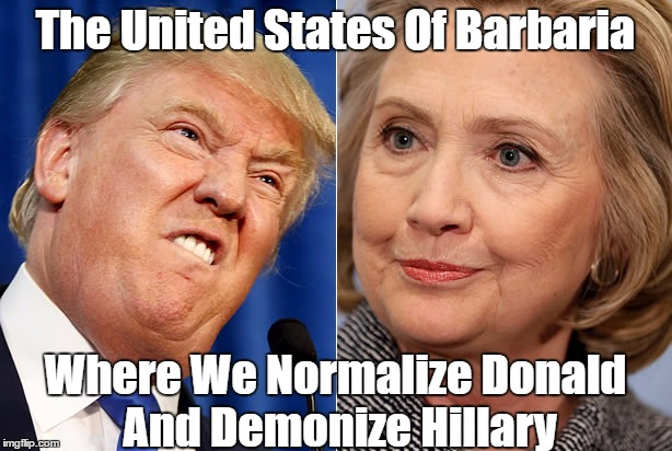 The United States Of Barbaria Where We Normalize Donald And Demonize Hillary | made w/ Imgflip meme maker
