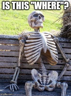 "Waiting Skeleton Meme | IS THIS ""WHERE""? 