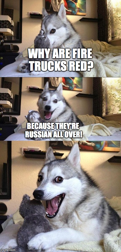 Bad Pun Dog Meme | WHY ARE FIRE TRUCKS RED? BECAUSE THEY'RE RUSSIAN ALL OVER! | image tagged in memes,bad pun dog | made w/ Imgflip meme maker