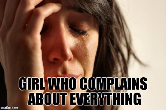 First World Problems Meme | GIRL WHO COMPLAINS ABOUT EVERYTHING | image tagged in memes,first world problems | made w/ Imgflip meme maker