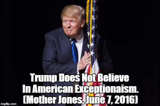 Trump Does Not Believe In American Exceptionaism. (Mother Jones, June 7, 2016) | made w/ Imgflip meme maker