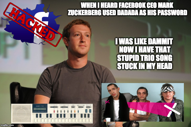 Facebook Hacked Memes...Facebook Hacked Memes Everywhere |  WHEN I HEARD FACEBOOK CEO MARK ZUCKERBERG USED DADADA AS HIS PASSWORD; I WAS LIKE DAMMIT NOW I HAVE THAT STUPID TRIO SONG STUCK IN MY HEAD | image tagged in facebook,hacked,password,mark zuckerberg,funny as hell | made w/ Imgflip meme maker
