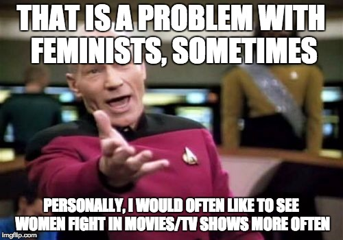Picard Wtf Meme | THAT IS A PROBLEM WITH FEMINISTS, SOMETIMES PERSONALLY, I WOULD OFTEN LIKE TO SEE WOMEN FIGHT IN MOVIES/TV SHOWS MORE OFTEN | image tagged in memes,picard wtf | made w/ Imgflip meme maker