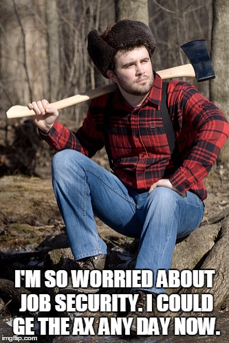 Solemn Lumberjack | I'M SO WORRIED ABOUT JOB SECURITY. I COULD GE THE AX ANY DAY NOW. | image tagged in memes,solemn lumberjack | made w/ Imgflip meme maker