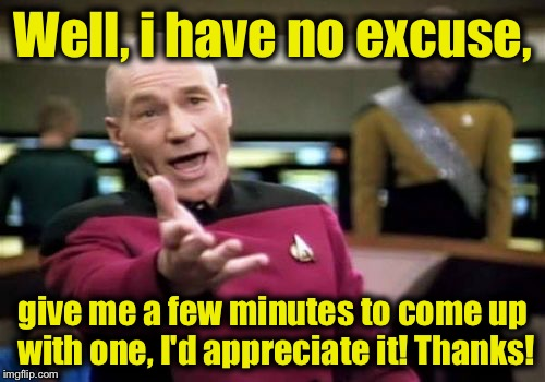 Picard Wtf Meme | Well, i have no excuse, give me a few minutes to come up with one, I'd appreciate it! Thanks! | image tagged in memes,picard wtf | made w/ Imgflip meme maker