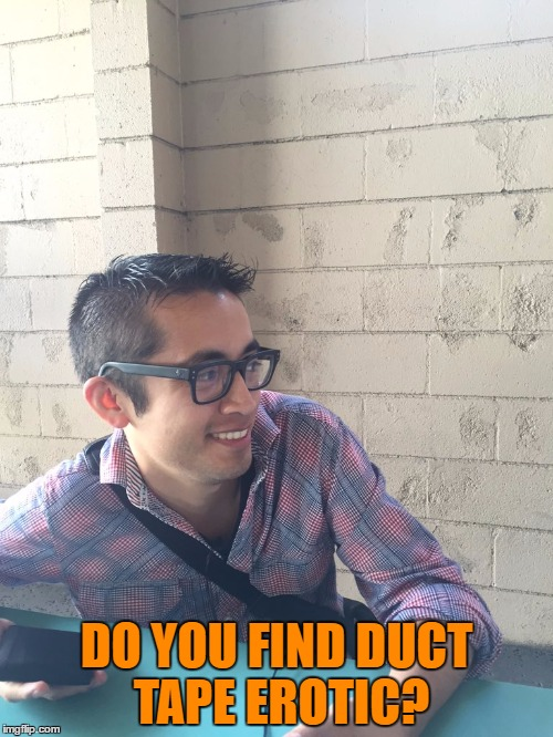 Edgar's fantasy  | DO YOU FIND DUCT TAPE EROTIC? | image tagged in dumb question,original meme | made w/ Imgflip meme maker