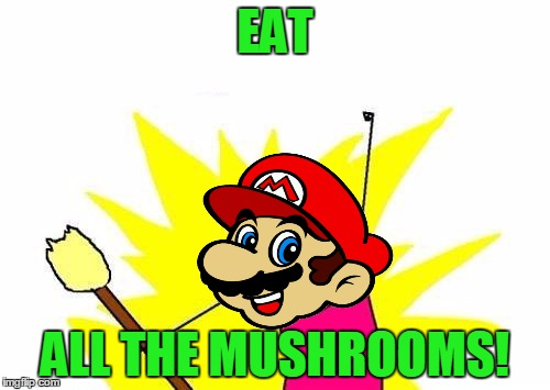 X All The Y | EAT ALL THE MUSHROOMS! | image tagged in memes,x all the y,mario,mushrooms,video games,nintendo | made w/ Imgflip meme maker