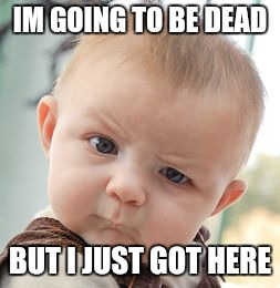 Skeptical Baby Meme | IM GOING TO BE DEAD BUT I JUST GOT HERE | image tagged in memes,skeptical baby | made w/ Imgflip meme maker