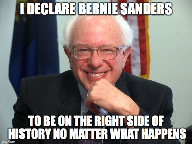 Vote Bernie Sanders |  I DECLARE BERNIE SANDERS; TO BE ON THE RIGHT SIDE OF HISTORY NO MATTER WHAT HAPPENS | image tagged in vote bernie sanders | made w/ Imgflip meme maker