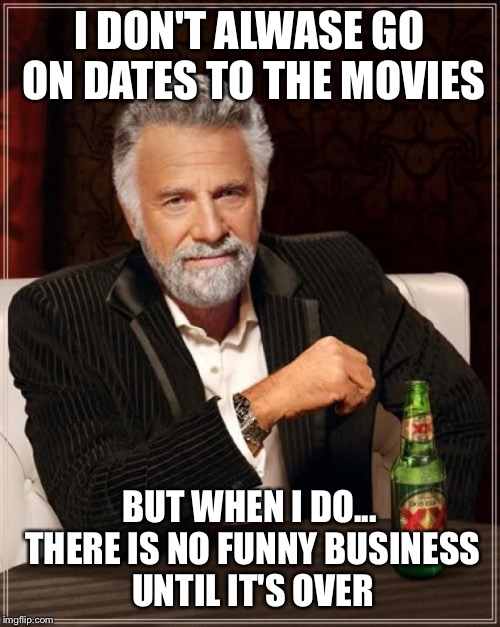 The Most Interesting Man In The World Meme | I DON'T ALWASE GO ON DATES TO THE MOVIES BUT WHEN I DO... THERE IS NO FUNNY BUSINESS UNTIL IT'S OVER | image tagged in memes,the most interesting man in the world | made w/ Imgflip meme maker