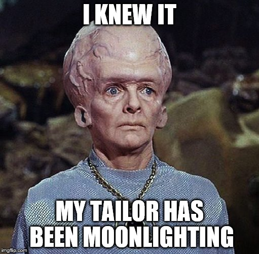 I KNEW IT MY TAILOR HAS BEEN MOONLIGHTING | made w/ Imgflip meme maker