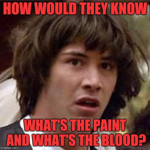 Conspiracy Keanu Meme | HOW WOULD THEY KNOW WHAT'S THE PAINT AND WHAT'S THE BLOOD? | image tagged in memes,conspiracy keanu | made w/ Imgflip meme maker