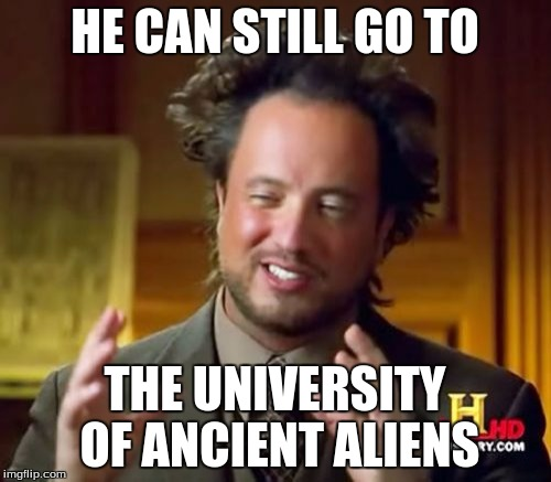 Ancient Aliens Meme | HE CAN STILL GO TO THE UNIVERSITY OF ANCIENT ALIENS | image tagged in memes,ancient aliens | made w/ Imgflip meme maker