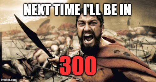 Sparta Leonidas Meme | NEXT TIME I'LL BE IN 300 | image tagged in memes,sparta leonidas | made w/ Imgflip meme maker