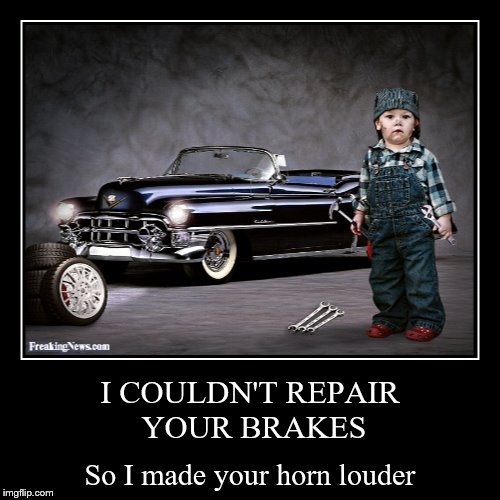 that will be lets seeeeee... with parts, labor, shop towels.... $2500.00. | I COULDN'T REPAIR YOUR BRAKES | So I made your horn louder | image tagged in funny,demotivationals,mechanic,look out | made w/ Imgflip demotivational maker