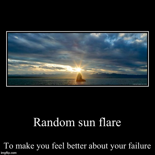Random sun flare | To make you feel better about your failure | image tagged in funny,demotivationals | made w/ Imgflip demotivational maker