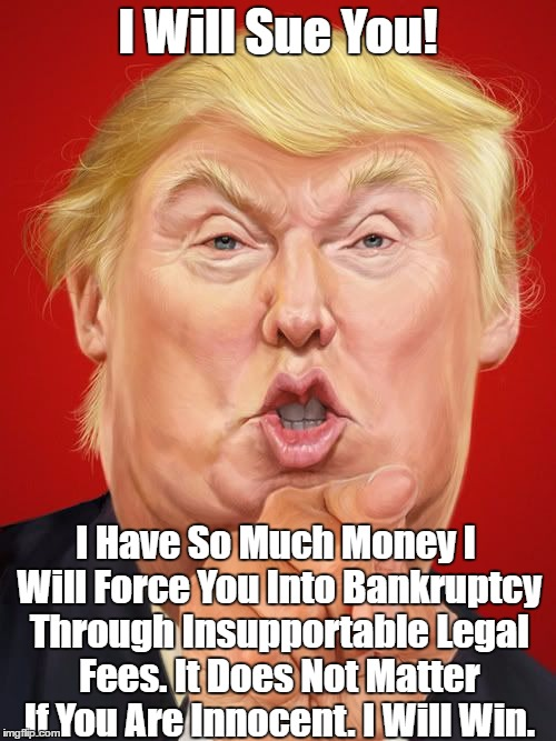 I Will Sue You! I Have So Much Money I Will Force You Into Bankruptcy Through Insupportable Legal Fees. It Does Not Matter If You Are Innoce | made w/ Imgflip meme maker
