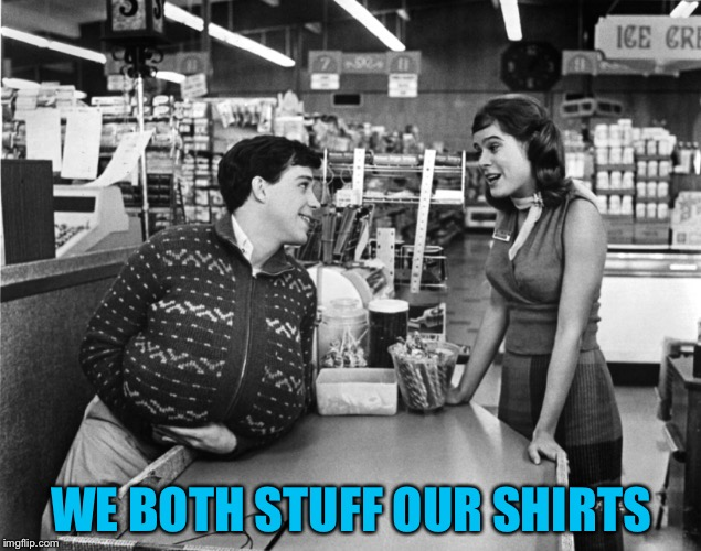 WE BOTH STUFF OUR SHIRTS | made w/ Imgflip meme maker
