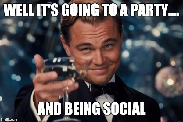 Leonardo Dicaprio Cheers Meme | WELL IT'S GOING TO A PARTY.... AND BEING SOCIAL | image tagged in memes,leonardo dicaprio cheers | made w/ Imgflip meme maker