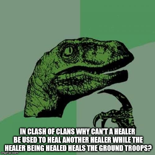 clash of clans I need this update |  IN CLASH OF CLANS WHY CAN'T A HEALER BE USED TO HEAL ANOTHER HEALER WHILE THE HEALER BEING HEALED HEALS THE GROUND TROOPS? | image tagged in memes,philosoraptor,clash of clans,why,confused | made w/ Imgflip meme maker