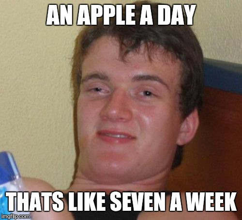 10 Guy Meme | AN APPLE A DAY THATS LIKE SEVEN A WEEK | image tagged in memes,10 guy | made w/ Imgflip meme maker
