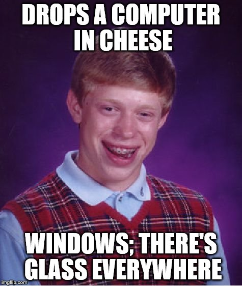 Bad Luck Brian Meme | DROPS A COMPUTER IN CHEESE WINDOWS; THERE'S GLASS EVERYWHERE | image tagged in memes,bad luck brian | made w/ Imgflip meme maker
