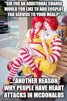 "Mc girlfriend | ""SIR FOR AN ADDITIONAL CHARGE WOULD YOU LIKE TO ADD COSPLAY FAN SERVICE TO YOUR MEAL?"" .....ANOTHER REASON WHY PEOPLE HAVE HEART ATTACKS IN  