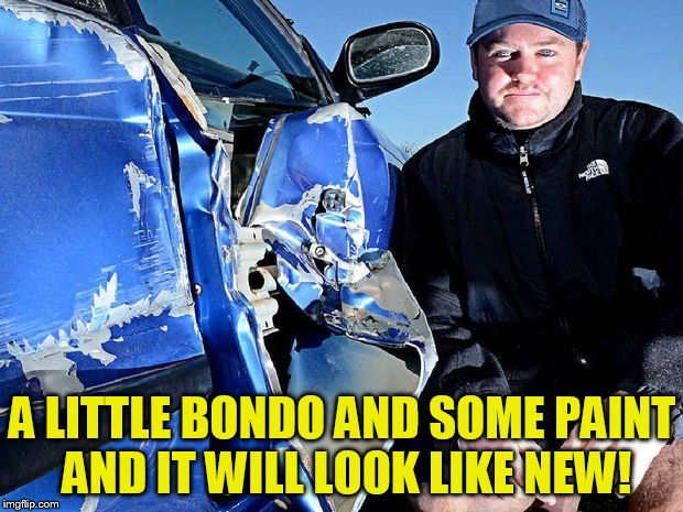 A LITTLE BONDO AND SOME PAINT AND IT WILL LOOK LIKE NEW! | made w/ Imgflip meme maker