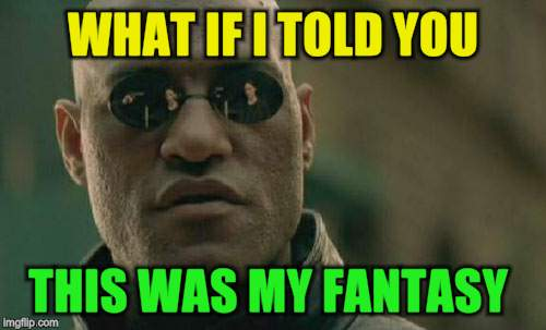 Matrix Morpheus Meme | WHAT IF I TOLD YOU THIS WAS MY FANTASY | image tagged in memes,matrix morpheus | made w/ Imgflip meme maker