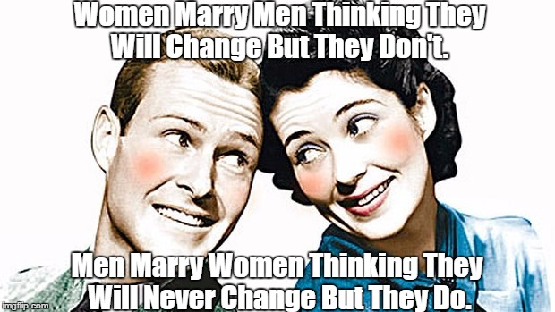 Women Marry Men Thinking They Will Change But They Don't. Men Marry Women Thinking They Will Never Change But They Do. | made w/ Imgflip meme maker