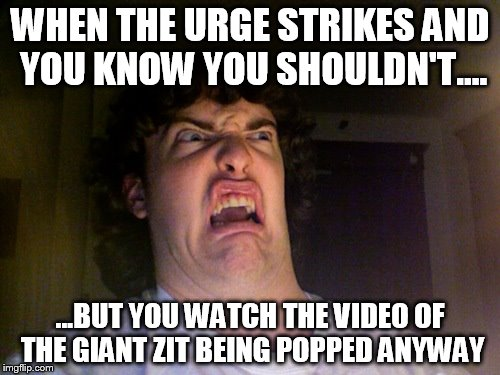 Why did I do that? | WHEN THE URGE STRIKES AND YOU KNOW YOU SHOULDN'T.... ...BUT YOU WATCH THE VIDEO OF THE GIANT ZIT BEING POPPED ANYWAY | image tagged in memes,oh no,gross,grossed out,funny,funny memes | made w/ Imgflip meme maker