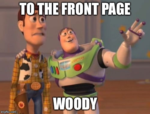 X, X Everywhere Meme | TO THE FRONT PAGE WOODY | image tagged in memes,x,x everywhere,x x everywhere | made w/ Imgflip meme maker
