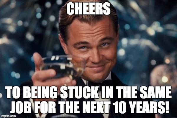 Leonardo Dicaprio Cheers Meme |  CHEERS; TO BEING STUCK IN THE SAME JOB FOR THE NEXT 10 YEARS! | image tagged in memes,leonardo dicaprio cheers | made w/ Imgflip meme maker