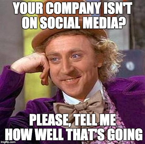 Creepy Condescending Wonka Meme |  YOUR COMPANY ISN'T ON SOCIAL MEDIA? PLEASE, TELL ME HOW WELL THAT'S GOING | image tagged in memes,creepy condescending wonka | made w/ Imgflip meme maker