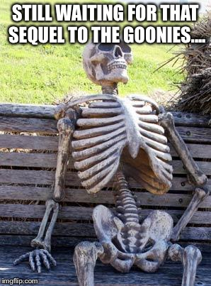 Waiting Skeleton |  STILL WAITING FOR THAT SEQUEL TO THE GOONIES.... | image tagged in memes,waiting skeleton | made w/ Imgflip meme maker
