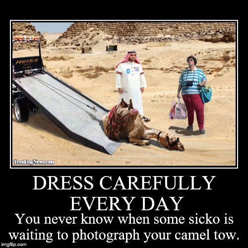 Smile, you're on candid camera.  | DRESS CAREFULLY EVERY DAY | You never know when some sicko is waiting to photograph your camel tow. | image tagged in funny,demotivationals,camel,towing | made w/ Imgflip demotivational maker