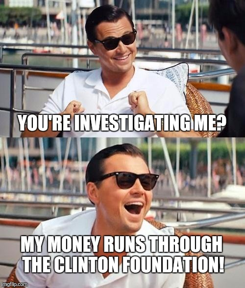 LDWS - IMGFLIP | YOU'RE INVESTIGATING ME? MY MONEY RUNS THROUGH THE CLINTON FOUNDATION! | image tagged in memes,leonardo dicaprio wolf of wall street | made w/ Imgflip meme maker