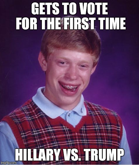 Bad Luck Brian Meme | GETS TO VOTE FOR THE FIRST TIME HILLARY VS. TRUMP | image tagged in memes,bad luck brian,AdviceAnimals | made w/ Imgflip meme maker