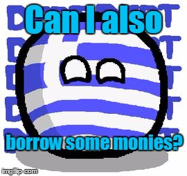 Can I also borrow some monies? | image tagged in greeceball | made w/ Imgflip meme maker