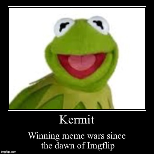 Kermit the unbeatable | Kermit | Winning meme wars since the dawn of Imgflip | image tagged in funny,demotivationals,kermit the frog,meme war | made w/ Imgflip demotivational maker